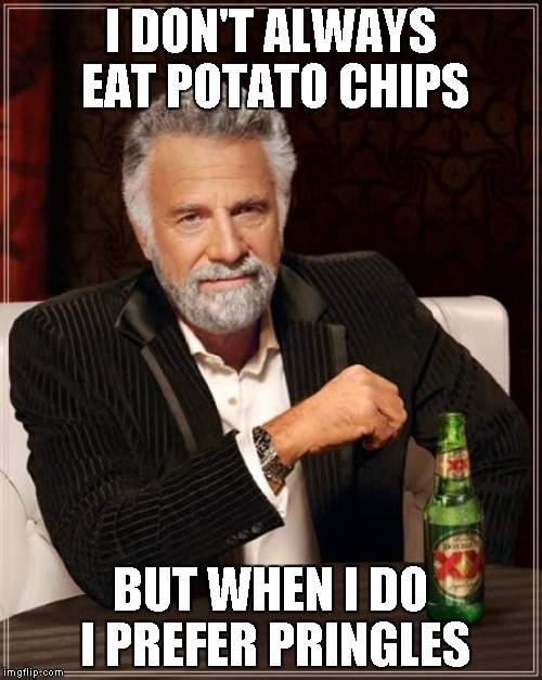 The Most Interesting Man In The World Meme | I DON'T ALWAYS EAT POTATO CHIPS BUT WHEN I DO I PREFER PRINGLES | image tagged in memes,the most interesting man in the world | made w/ Imgflip meme maker