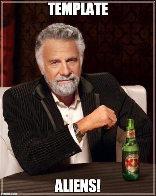 The Most Interesting Man In The World Meme | TEMPLATE ALIENS! | image tagged in memes,the most interesting man in the world | made w/ Imgflip meme maker