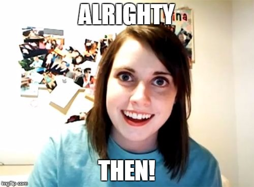 Overly Attached Girlfriend Meme | ALRIGHTY THEN! | image tagged in memes,overly attached girlfriend | made w/ Imgflip meme maker