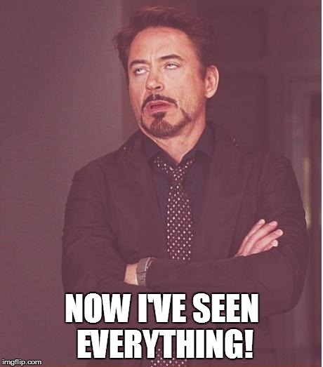 Face You Make Robert Downey Jr Meme | NOW I'VE SEEN EVERYTHING! | image tagged in memes,face you make robert downey jr | made w/ Imgflip meme maker