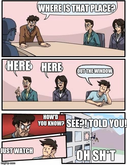 Boardroom Meeting Suggestion Meme | WHERE IS THAT PLACE? HERE HERE OUT THE WINDOW HOW'D YOU KNOW? JUST WATCH SEE?! TOLD YOU! OH SH*T | image tagged in memes,boardroom meeting suggestion | made w/ Imgflip meme maker