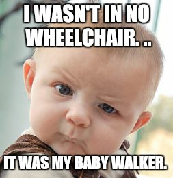 Skeptical Baby Meme | I WASN'T IN NO WHEELCHAIR. .. IT WAS MY BABY WALKER. | image tagged in memes,skeptical baby | made w/ Imgflip meme maker