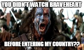 YOU DIDN'T WATCH BRAVEHEART BEFORE ENTERING MY COUNTRY?? | image tagged in scotland freedom | made w/ Imgflip meme maker