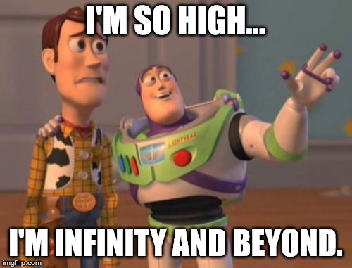 X, X Everywhere Meme | I'M SO HIGH... I'M INFINITY AND BEYOND. | image tagged in memes,x x everywhere | made w/ Imgflip meme maker