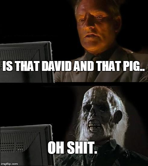 another one to add to the list of PIG memes.   | IS THAT DAVID AND THAT PIG.. OH SHIT. | image tagged in memes,ill just wait here,david cameron,pigs | made w/ Imgflip meme maker