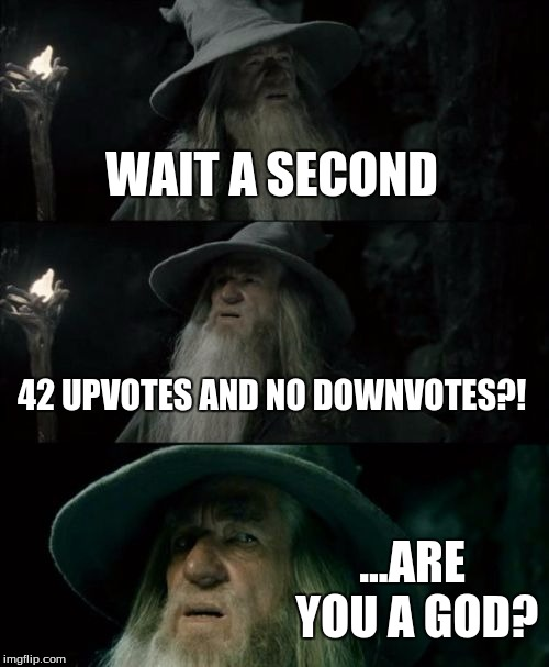 Confused Gandalf Meme | WAIT A SECOND 42 UPVOTES AND NO DOWNVOTES?! ...ARE YOU A GOD? | image tagged in memes,confused gandalf | made w/ Imgflip meme maker