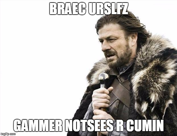 Brace Yourselves X is Coming Meme | BRAEC URSLFZ GAMMER NOTSEES R CUMIN | image tagged in memes,brace yourselves x is coming | made w/ Imgflip meme maker