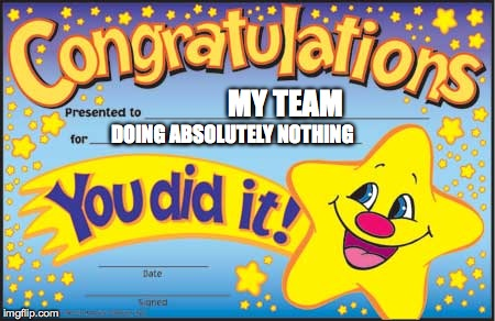 Happy Star Congratulations | MY TEAM DOING ABSOLUTELY NOTHING | image tagged in memes,happy star congratulations,sports | made w/ Imgflip meme maker
