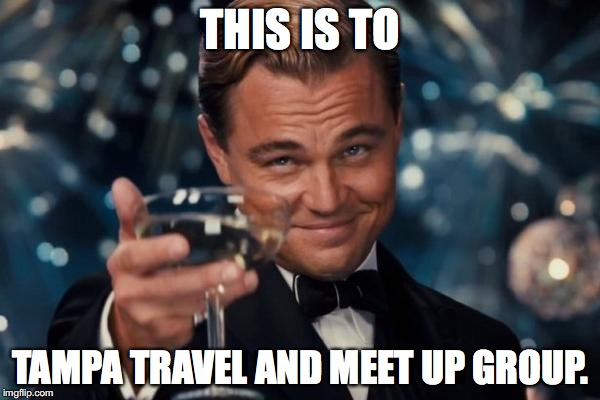 Leonardo Dicaprio Cheers Meme | THIS IS TO TAMPA TRAVEL AND MEET UP GROUP. | image tagged in memes,leonardo dicaprio cheers | made w/ Imgflip meme maker