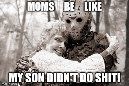 Moms Be like | MOMS     BE     LIKE MY SON DIDN'T DO SHIT! | image tagged in jason,friday the 13th,funny memes,funny,horror,friday | made w/ Imgflip meme maker