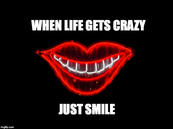 WHEN LIFE GETS CRAZY JUST SMILE | made w/ Imgflip meme maker
