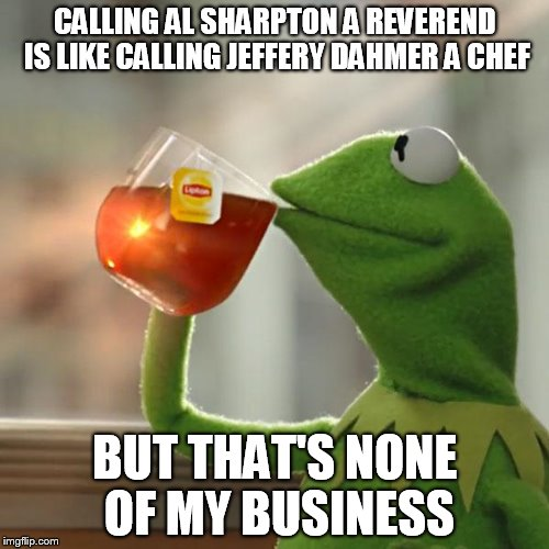 But Thats None Of My Business Meme | CALLING AL SHARPTON A REVEREND IS LIKE CALLING JEFFERY DAHMER A CHEF BUT THAT'S NONE OF MY BUSINESS | image tagged in memes,but thats none of my business,kermit the frog | made w/ Imgflip meme maker
