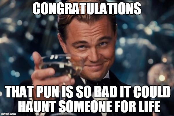 Leonardo Dicaprio Cheers Meme | CONGRATULATIONS THAT PUN IS SO BAD IT COULD HAUNT SOMEONE FOR LIFE | image tagged in memes,leonardo dicaprio cheers | made w/ Imgflip meme maker