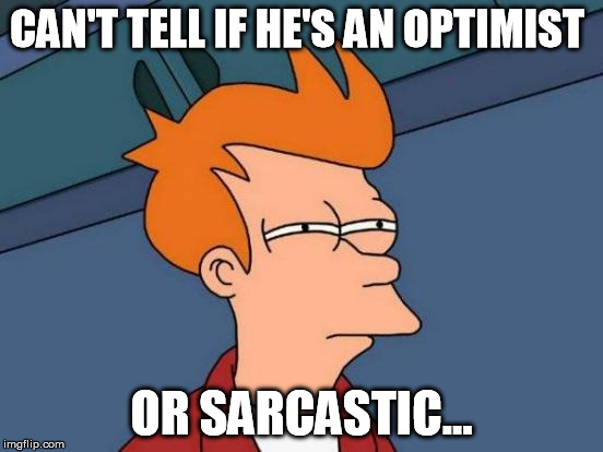 When you first meet someone and their nice | CAN'T TELL IF HE'S AN OPTIMIST OR SARCASTIC... | image tagged in memes,futurama fry,first impressions | made w/ Imgflip meme maker