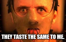 Hannibal Lecter in mask | THEY TASTE THE SAME TO ME. | image tagged in hannibal lecter in mask | made w/ Imgflip meme maker