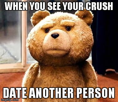 TED | WHEN YOU SEE YOUR CRUSH DATE ANOTHER PERSON | image tagged in memes,ted | made w/ Imgflip meme maker