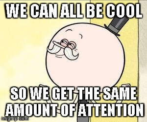 pops | WE CAN ALL BE COOL SO WE GET THE SAME AMOUNT OF ATTENTION | image tagged in pops | made w/ Imgflip meme maker