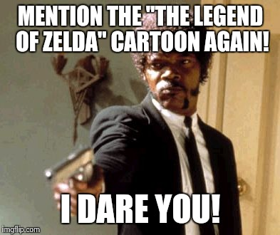 "Say That Again I Dare You Meme | MENTION THE ""THE LEGEND OF ZELDA"" CARTOON AGAIN! I DARE YOU! 
