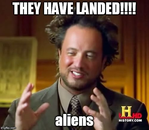 Ancient Aliens Meme | THEY HAVE LANDED!!!! aliens | image tagged in memes,ancient aliens | made w/ Imgflip meme maker