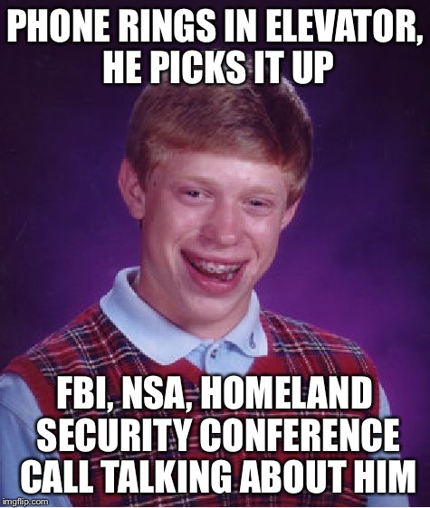 Bad Luck Brian Meme | PHONE RINGS IN ELEVATOR, HE PICKS IT UP FBI, NSA, HOMELAND SECURITY CONFERENCE CALL TALKING ABOUT HIM | image tagged in memes,bad luck brian | made w/ Imgflip meme maker