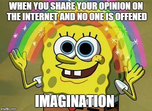 which is why i no longer care about people's opinion on the internet. | WHEN YOU SHARE YOUR OPINION ON THE INTERNET AND NO ONE IS OFFENED IMAGINATION | image tagged in memes,imagination spongebob | made w/ Imgflip meme maker