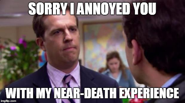 Sorry I annoyed you | SORRY I ANNOYED YOU WITH MY NEAR-DEATH EXPERIENCE | image tagged in sorry i annoyed you,AdviceAnimals | made w/ Imgflip meme maker