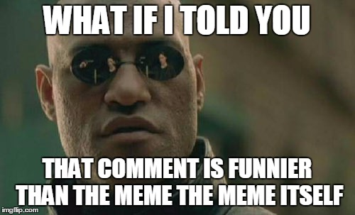 Matrix Morpheus Meme | WHAT IF I TOLD YOU THAT COMMENT IS FUNNIER THAN THE MEME THE MEME ITSELF | image tagged in memes,matrix morpheus | made w/ Imgflip meme maker