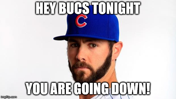 Jake Arrieta | HEY BUCS TONIGHT YOU ARE GOING DOWN! | image tagged in jake arrieta | made w/ Imgflip meme maker