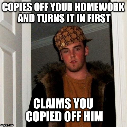 Scumbag Steve Meme | COPIES OFF YOUR HOMEWORK AND TURNS IT IN FIRST CLAIMS YOU COPIED OFF HIM | image tagged in memes,scumbag steve | made w/ Imgflip meme maker