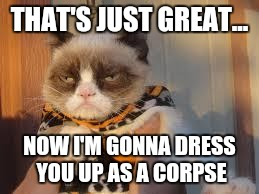 Grumpy Cat Halloween | THAT'S JUST GREAT... NOW I'M GONNA DRESS YOU UP AS A CORPSE | image tagged in memes,grumpy cat halloween,grumpy cat | made w/ Imgflip meme maker