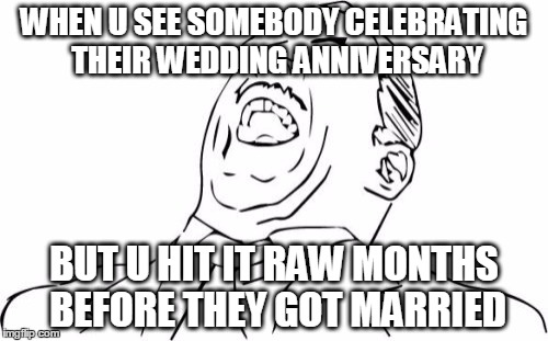 Aw Yeah Rage Face | WHEN U SEE SOMEBODY CELEBRATING THEIR WEDDING ANNIVERSARY BUT U HIT IT RAW MONTHS BEFORE THEY GOT MARRIED | image tagged in memes,aw yeah rage face | made w/ Imgflip meme maker