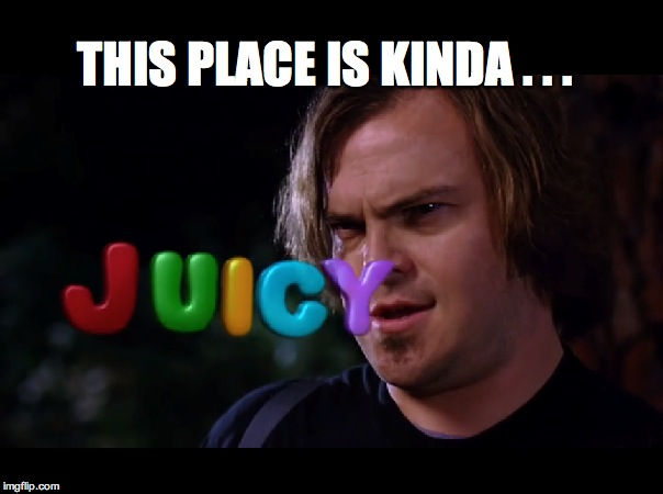 Juicy | THIS PLACE IS KINDA . . . | image tagged in jack black,tenacious d,juicy,magic mushrooms,psychedelic,tripping | made w/ Imgflip meme maker