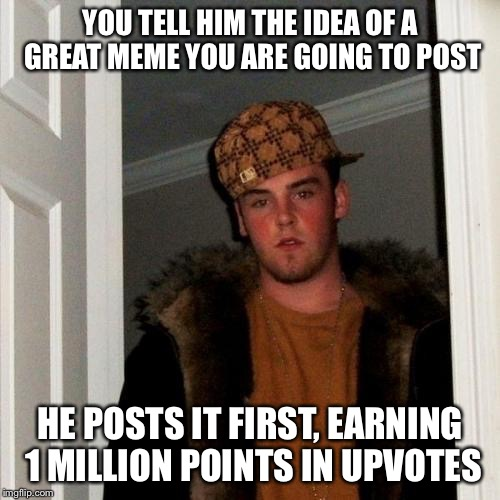 Scumbag Steve Meme | YOU TELL HIM THE IDEA OF A GREAT MEME YOU ARE GOING TO POST HE POSTS IT FIRST, EARNING 1 MILLION POINTS IN UPVOTES | image tagged in memes,scumbag steve | made w/ Imgflip meme maker