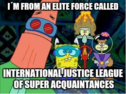I´M FROM AN ELITE FORCE CALLED INTERNATIONAL JUSTICE LEAGUE OF SUPER ACQUAINTANCES | image tagged in memes,spongebob,patrick star,squidward,squirrel | made w/ Imgflip meme maker