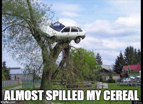 Secure Parking Meme | ALMOST SPILLED MY CEREAL | image tagged in memes,secure parking | made w/ Imgflip meme maker