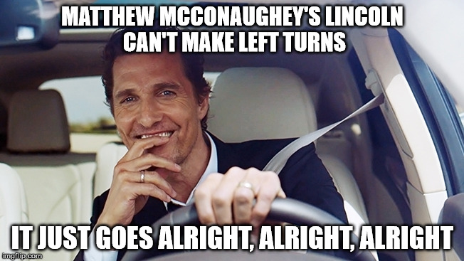 Matthew McConaughey | MATTHEW MCCONAUGHEY'S LINCOLN CAN'T MAKE LEFT TURNS IT JUST GOES ALRIGHT, ALRIGHT, ALRIGHT | image tagged in matthew mcconaughey,lincoln,funny memes,funny,memes | made w/ Imgflip meme maker