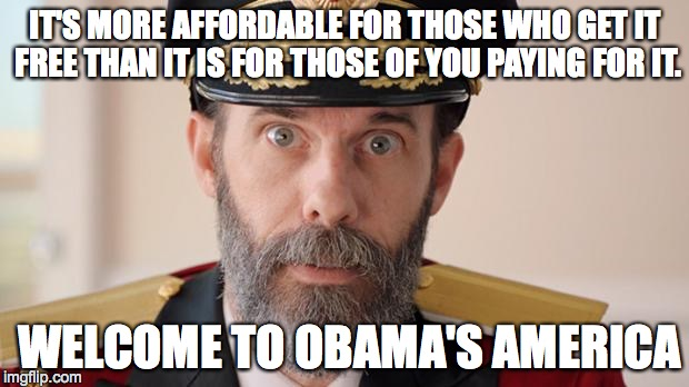 Capitan Obvious | IT'S MORE AFFORDABLE FOR THOSE WHO GET IT FREE THAN IT IS FOR THOSE OF YOU PAYING FOR IT. WELCOME TO OBAMA'S AMERICA | image tagged in capitan obvious | made w/ Imgflip meme maker
