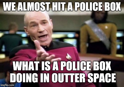 Hopefully my fellow Whovians will get this | WE ALMOST HIT A POLICE BOX WHAT IS A POLICE BOX DOING IN OUTTER SPACE | image tagged in memes,picard wtf,doctor who,the doctor | made w/ Imgflip meme maker