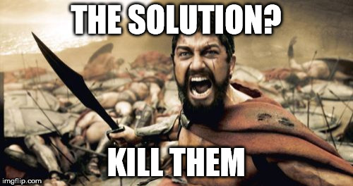 Sparta Leonidas Meme | THE SOLUTION? KILL THEM | image tagged in memes,sparta leonidas | made w/ Imgflip meme maker