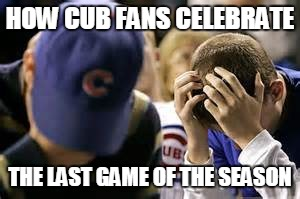 HOW CUB FANS CELEBRATE THE LAST GAME OF THE SEASON | image tagged in chicago cubs | made w/ Imgflip meme maker