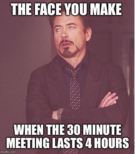 Face You Make Robert Downey Jr Meme | THE FACE YOU MAKE WHEN THE 30 MINUTE MEETING LASTS 4 HOURS | image tagged in memes,face you make robert downey jr | made w/ Imgflip meme maker