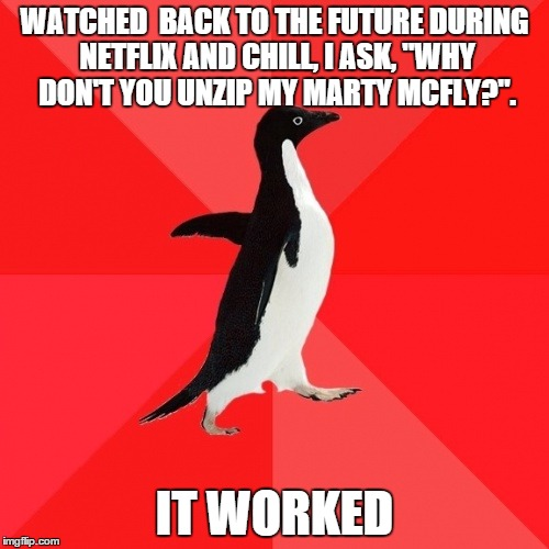 "Socially Awesome Penguin | WATCHED  BACK TO THE FUTURE DURING NETFLIX AND CHILL, I ASK, ""WHY DON'T YOU UNZIP MY MARTY MCFLY?"". IT WORKED 