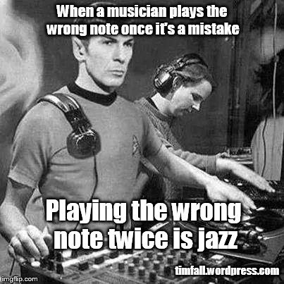 Jazz notes | When a musician plays the wrong note once it's a mistake timfall.wordpress.com Playing the wrong note twice is jazz | image tagged in music,spock,jazz | made w/ Imgflip meme maker