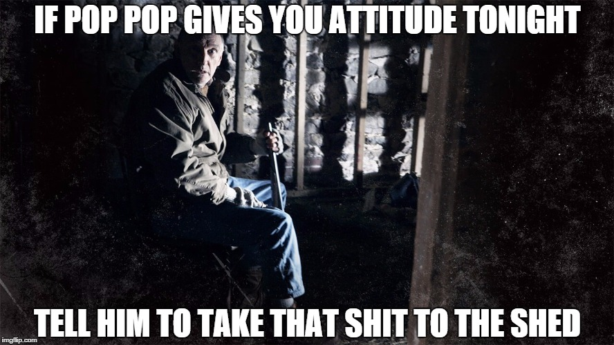 IF POP POP GIVES YOU ATTITUDE TONIGHT TELL HIM TO TAKE THAT SHIT TO THE SHED | image tagged in pop pop,the visit,the shed,incontinence | made w/ Imgflip meme maker