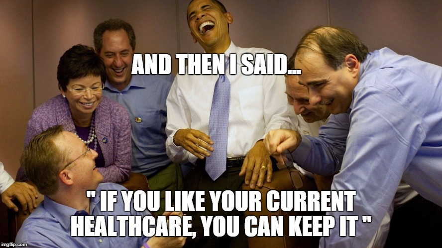 "AND THEN I SAID... "" IF YOU LIKE YOUR CURRENT HEALTHCARE, YOU CAN KEEP IT "" 