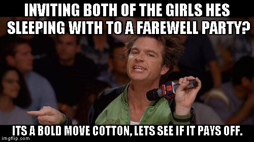 Bold Move Cotton | INVITING BOTH OF THE GIRLS HES SLEEPING WITH TO A FAREWELL PARTY? ITS A BOLD MOVE COTTON, LETS SEE IF IT PAYS OFF. | image tagged in bold move cotton,AdviceAnimals | made w/ Imgflip meme maker