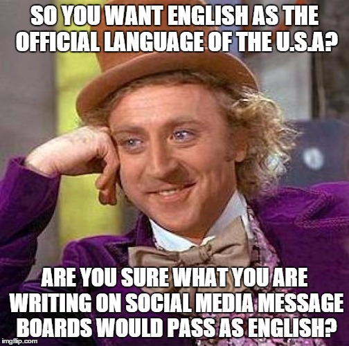 Creepy Condescending Wonka Meme | SO YOU WANT ENGLISH AS THE OFFICIAL LANGUAGE OF THE U.S.A? ARE YOU SURE WHAT YOU ARE WRITING ON SOCIAL MEDIA MESSAGE BOARDS WOULD PASS AS EN | image tagged in memes,creepy condescending wonka | made w/ Imgflip meme maker