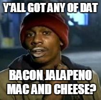 Y'all Got Any More Of That | Y'ALL GOT ANY OF DAT BACON JALAPENO MAC AND CHEESE? | image tagged in dave chappelle,funny | made w/ Imgflip meme maker