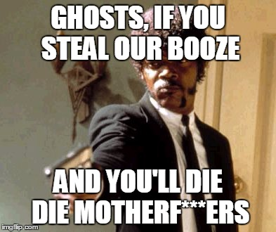 Say That Again I Dare You Meme | GHOSTS, IF YOU STEAL OUR BOOZE AND YOU'LL DIE DIE MOTHERF***ERS | image tagged in memes,say that again i dare you | made w/ Imgflip meme maker