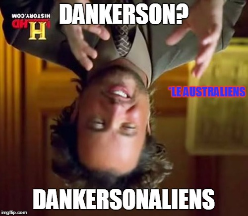 Ancient Aliens Meme | DANKERSON? DANKERSONALIENS *LE AUSTRALIENS | image tagged in memes,ancient aliens | made w/ Imgflip meme maker